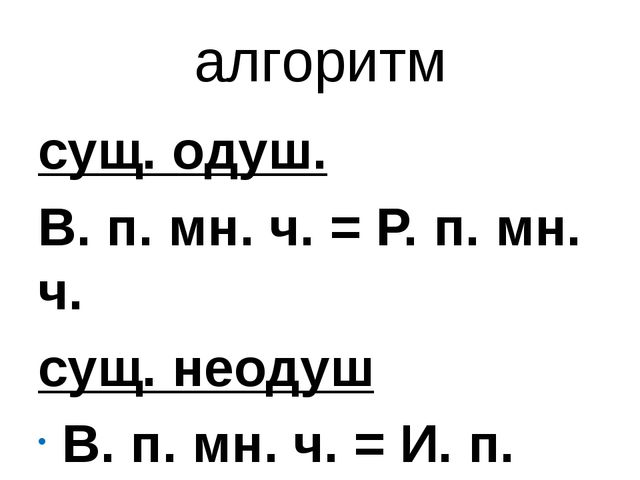 алгоритм сущ. одуш. В. п. мн. ч. = Р. п. мн. ч. сущ. неодуш В. п. мн. ч. = И....