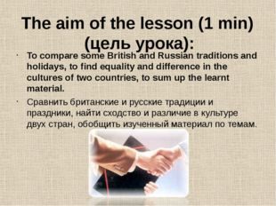 The aim of the lesson (1 min) (цель урока): To compare some British and Russi
