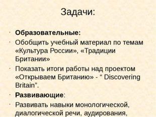 Задачи: Образовательные: Обобщить учебный материал по темам «Культура России»