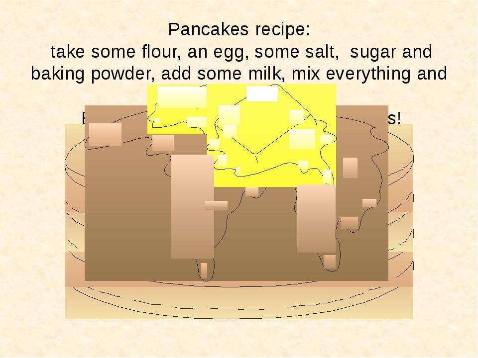 Pancakes recipe: take some flour, an egg, some salt, sugar and baking powder,...