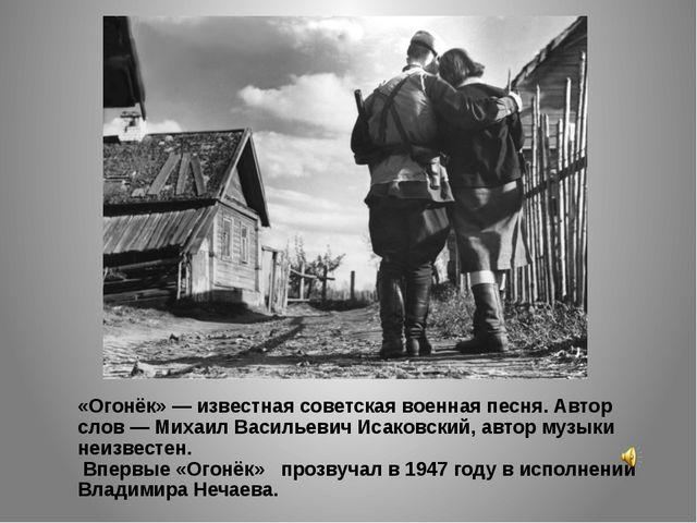 «Огонёк» — известная советская военная песня. Автор слов — Михаил Васильевич...