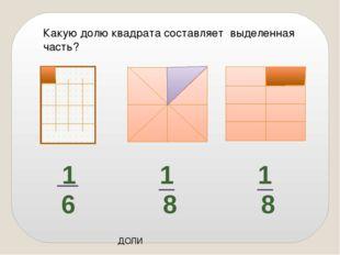 ДОЛИ Какую долю квадрата составляет выделенная часть? 1 8 1 8 1 6
