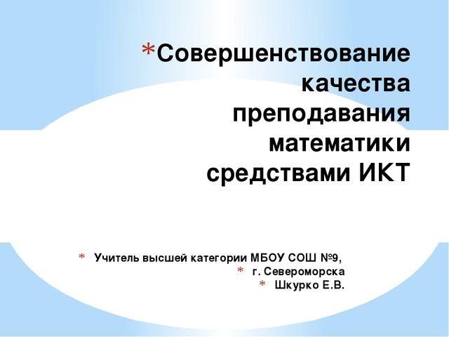 Учитель высшей категории МБОУ СОШ №9, г. Североморска Шкурко Е.В. Совершенств...