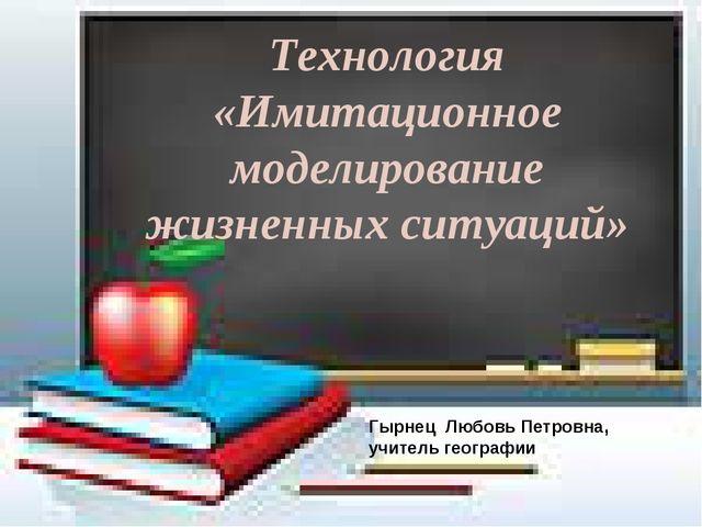 Технология «Имитационное моделирование жизненных ситуаций» Гырнец Любовь Петр...