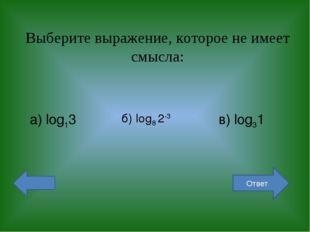 Выберите выражение, которое не имеет смысла: а) log13 б) log8 2-3 в) log31 От