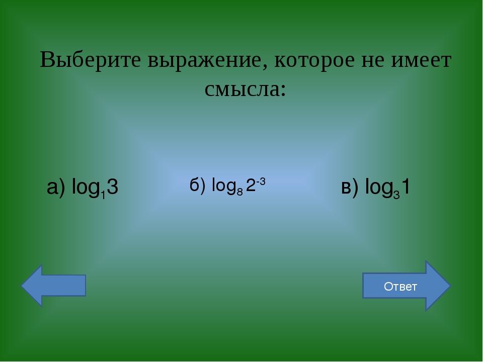 Выберите выражение, которое не имеет смысла: а) log13 б) log8 2-3 в) log31 От...