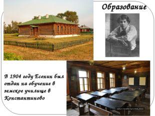 В 1904 году Есенин был отдан на обучение в земское училище в Константиново О