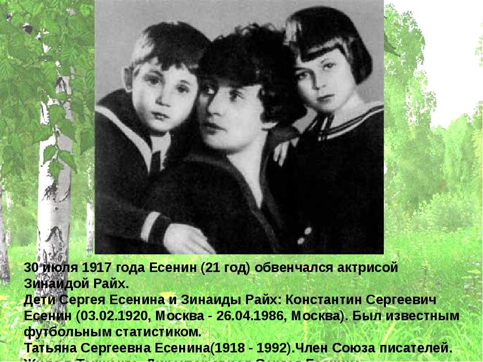 30 июля 1917 года Есенин (21 год) обвенчался актрисой Зинаидой Райх. Дети Сер...