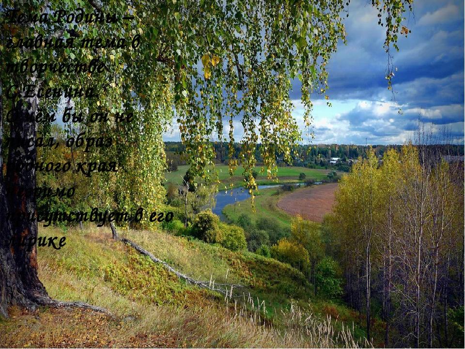 Тема Родины – главная тема в творчестве С.Есенина. О чём бы он не писал, обра...