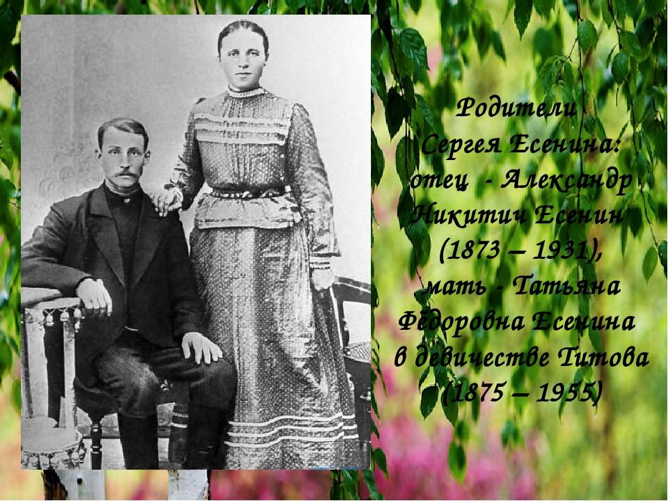 Родители Сергея Есенина: отец - Александр Никитич Есенин (1873 – 1931), мать...