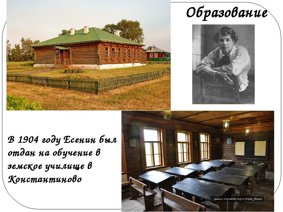В 1904 году Есенин был отдан на обучение в земское училище в Константиново О...