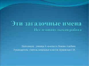 Выполнила: ученица 4 «а»класса Ломова Альбина Руководитель: учитель начальны