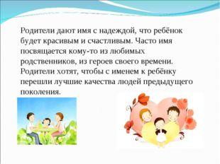 Родители дают имя с надеждой, что ребёнок будет красивым и счастливым. Часто
