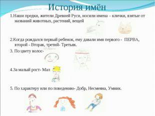 История имён 1.Наши предки, жители Древней Руси, носили имена – клички, взяты