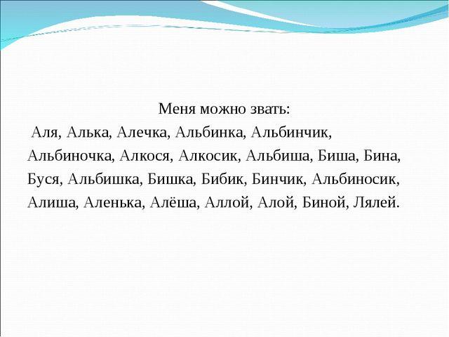 Меня можно звать: Аля, Алька, Алечка, Альбинка, Альбинчик, Альбиночка, Алкося...