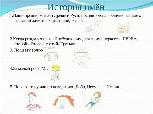 История имён 1.Наши предки, жители Древней Руси, носили имена – клички, взяты...