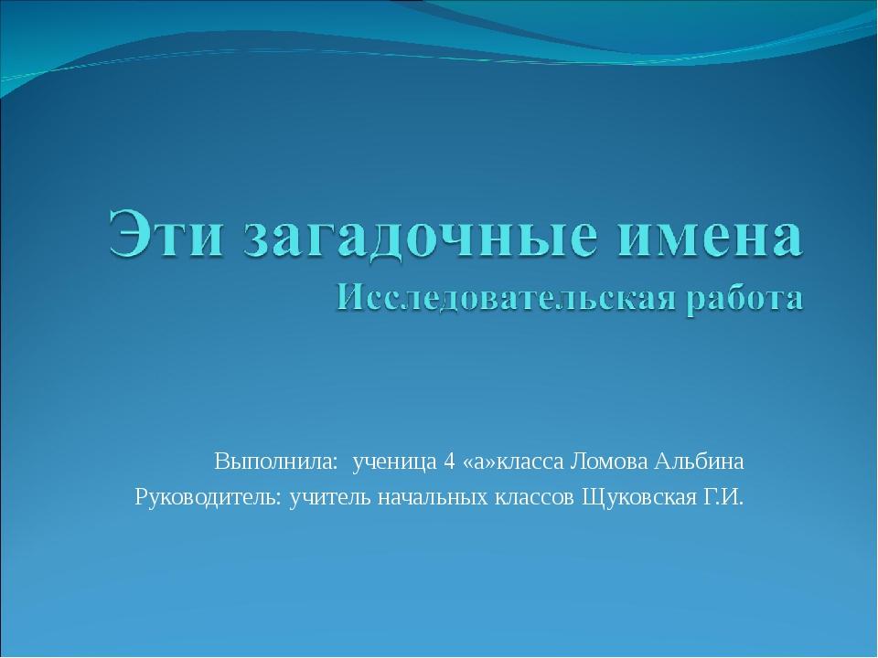 Выполнила: ученица 4 «а»класса Ломова Альбина Руководитель: учитель начальны...