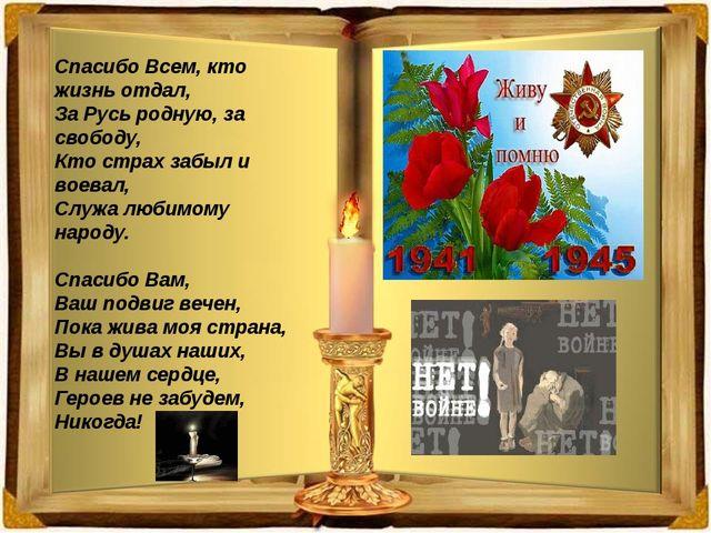 Спасибо Всем, кто жизнь отдал, За Русь родную, за свободу, Кто страх забыл и...