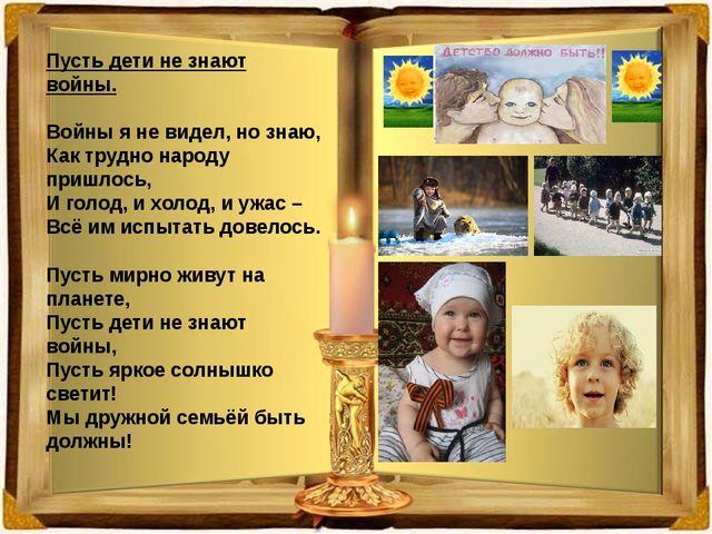 Пусть дети не знают войны. Войны я не видел, но знаю, Как трудно народу пришл...