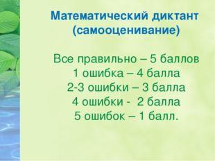 Математический диктант (самооценивание) Все правильно – 5 баллов 1 ошибка – 4