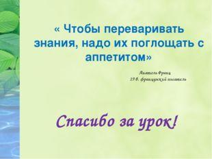 « Чтобы переваривать знания, надо их поглощать с аппетитом» Спасибо за урок!