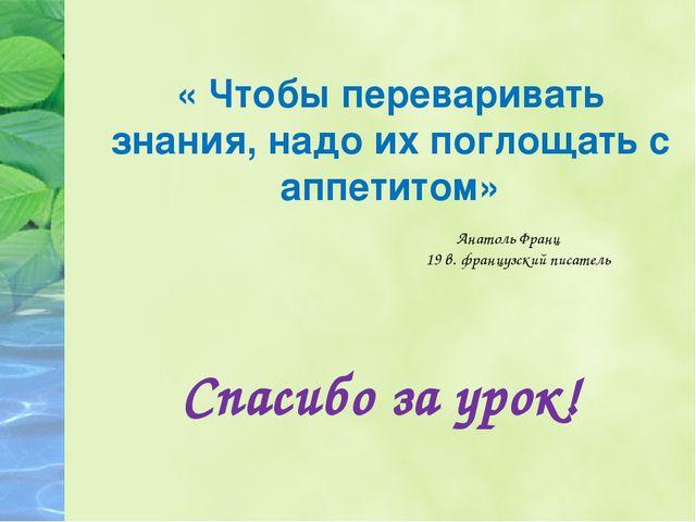 « Чтобы переваривать знания, надо их поглощать с аппетитом» Спасибо за урок!...