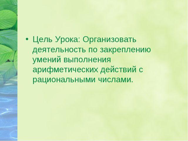 Цель Урока: Организовать деятельность по закреплению умений выполнения арифме...