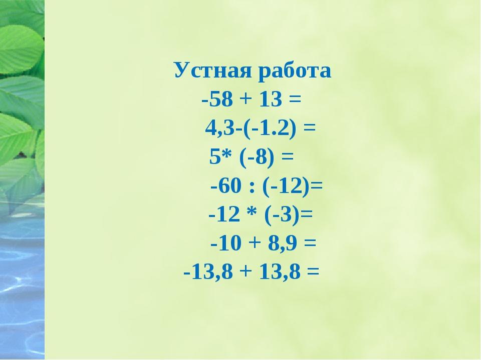 Устная работа -58 + 13 = 4,3-(-1.2) = 5* (-8) = -60 : (-12)= -12 * (-3)= -10...