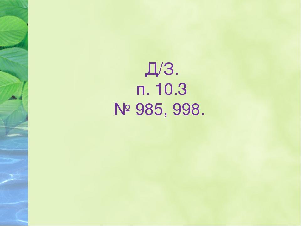 Д/З. п. 10.3 № 985, 998.