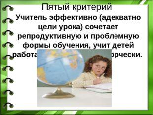 Пятый критерий Учитель эффективно (адекватно цели урока) сочетает репродуктив