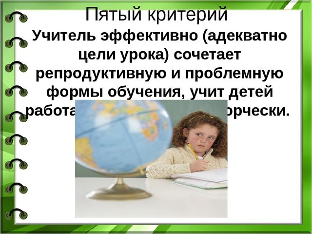 Пятый критерий Учитель эффективно (адекватно цели урока) сочетает репродуктив...