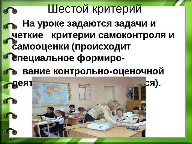 Шестой критерий На уроке задаются задачи и четкие критерии самоконтроля и сам...