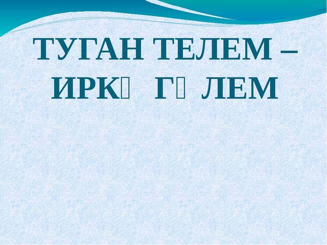 ТУГАН ТЕЛЕМ – ИРКӘ ГӨЛЕМ