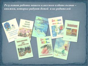 Результат работы нашего классного издательства – книжки, которые радуют детей