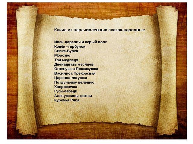 Какие из перечисленных сказок-народные Иван-царевич и серый волк Конёк –горбу...