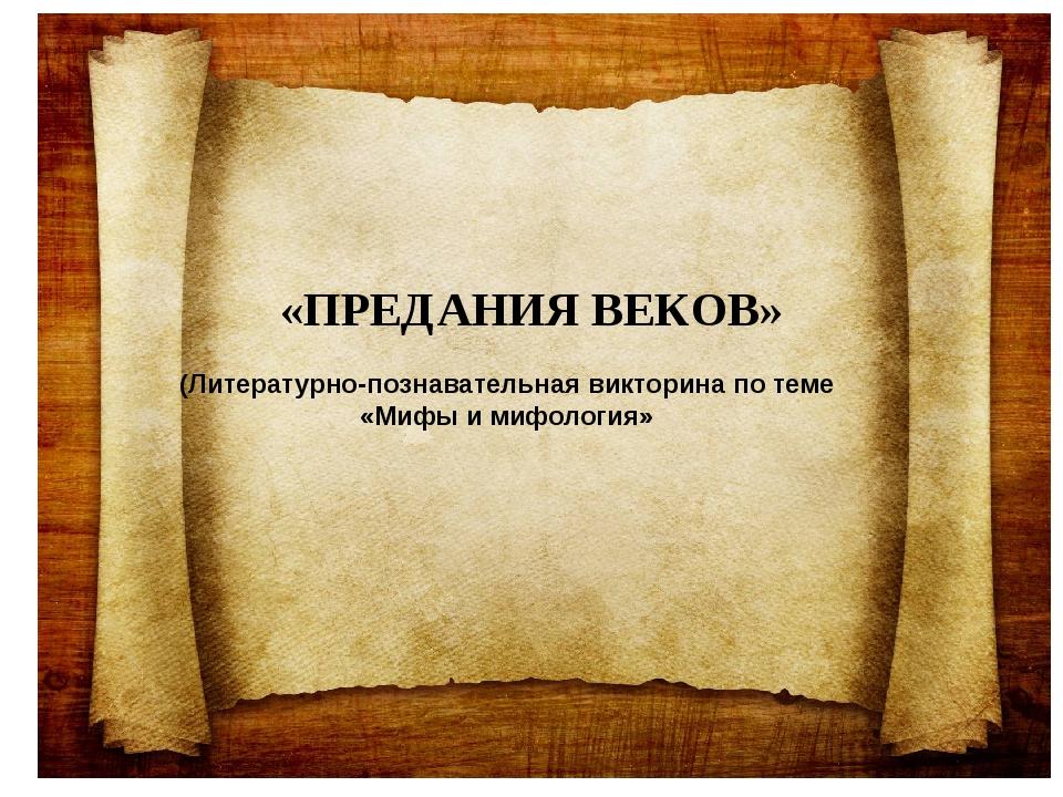 «ПРЕДАНИЯ ВЕКОВ» (Литературно-познавательная викторина по теме «Мифы и мифоло...