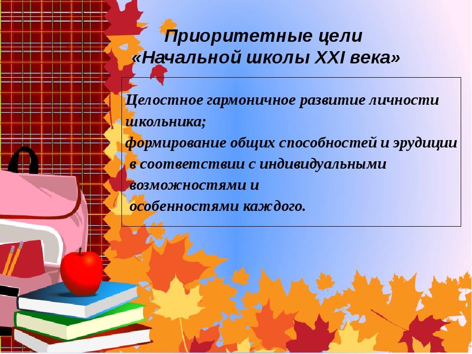 Приоритетные цели «Начальной школы XXI века» Целостное гармоничное развитие л...