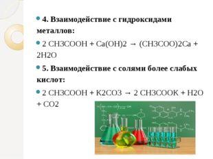 4. Взаимодействие с гидроксидами металлов: 2 СН3СООН + Са(ОН)2 → (СН3СОО)2Са