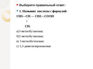 Выберите правильный ответ: 1. Название кислоты с формулой: СН3—СН — СН2—СООН