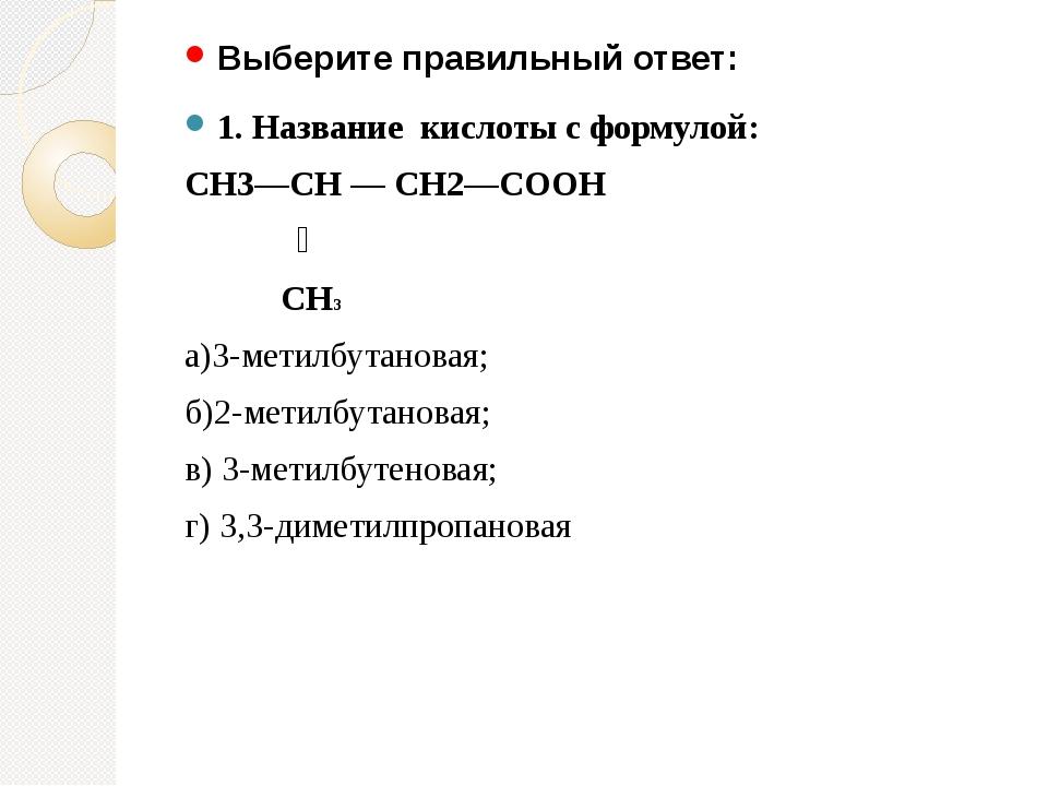 Выберите правильный ответ: 1. Название кислоты с формулой: СН3—СН — СН2—СООН...