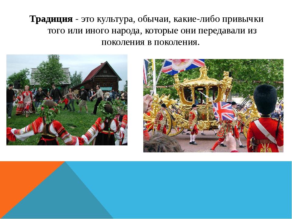 Традиция - это культура, обычаи, какие-либо привычки того или иного народа, к...