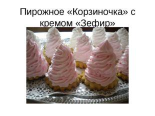 Пирожное «Корзиночка» с кремом «Зефир»