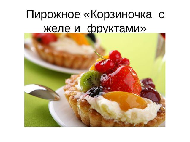 Пирожное «Корзиночка с желе и фруктами»
