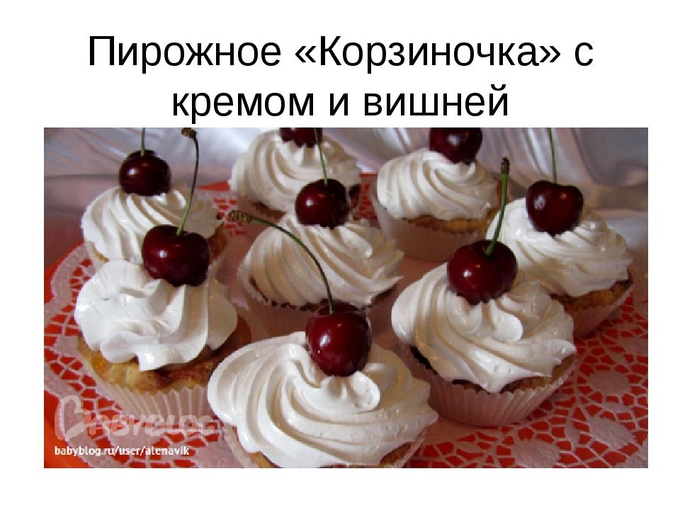 Пирожное «Корзиночка» с кремом и вишней