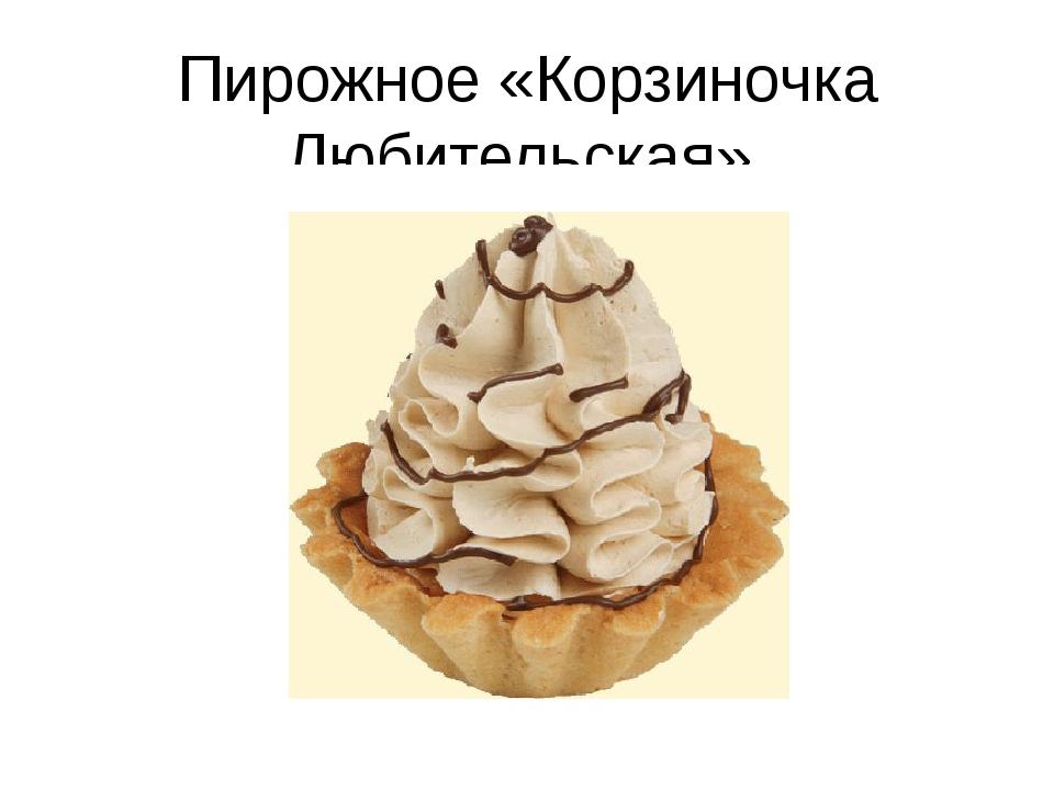 Пирожное «Корзиночка Любительская»