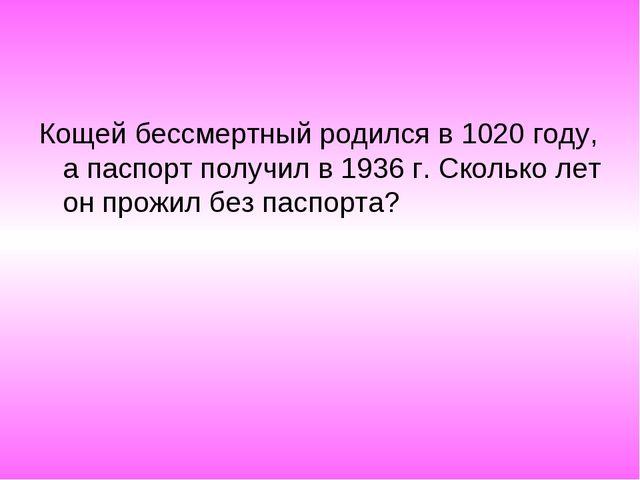 Кощей бессмертный родился в 1020 году, а паспорт получил в 1936 г. Сколько ле...