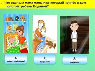Что сделала мама мальчика, который принёс в дом золотой гребень Водяной? 1. (