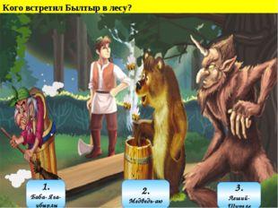Кого встретил Былтыр в лесу? 1. Баба- Яга- убырлы 3. Леший- Шурәле 2. Медведь
