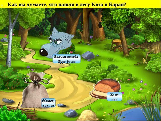 Как вы думаете, что нашли в лесу Коза и Баран? Хлеб- ипи Мешок- капчык Волчь...