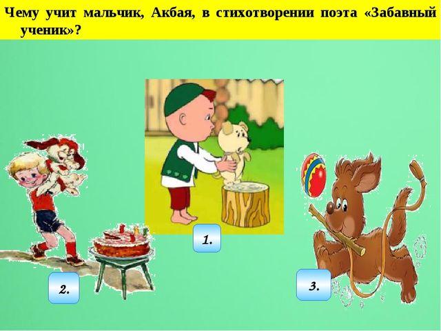 Чему учит мальчик, Акбая, в стихотворении поэта «Забавный ученик»? 2. 3. 1.